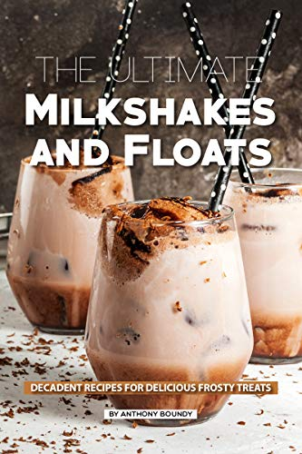 The Ultimate Milkshakes and Floats: Decadent Recipes for Delicious Frosty Treats ()