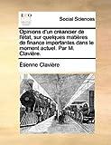 Opinions D'un Créancier de L'État, Sur Quelques Matières de Finance Importantes Dans le Moment Actuel Par M Clavière, Étienne Clavière, 1170151582