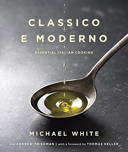 Classico e Moderno: Essential Italian Cooking by Michael White, Andrew Friedman