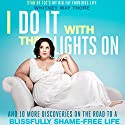 I Do It with the Lights On: And 10 More Discoveries on the Road to a Blissfully Shame-Free Life Audiobook by Whitney Way Thore Narrated by Whitney Way Thore