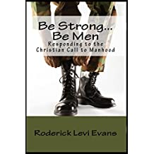 Be Strong... Be Men: Responding to the Christian Call to Manhood