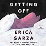 Getting Off: One Woman's Journey Through Sex and Porn Addiction | Erica Garza
