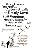 How to Live with Yourself and Automatically and Simply Love Yourself to Pure Freedom, Health, Wealth, and Relationship Success, David Cameron Gikandi, 1436371635