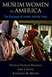 Muslim Women in America: The Challenge of Islamic Identity Today, Yvonne Yazbeck Haddad, Jane I. Smith, Kathleen M. Moore, 0199793344