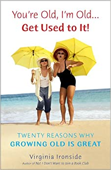 Book You're Old, I'm Old... Get Used to It!: Twenty Reasons Why Growing Old Is Great
