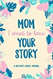 Mom, I Want to Hear Your Story: A Mother's Guided Journal: Perfect Keepsake Gift Idea For New Moms To Tell Their Stories. A Wonderful Way To Capture Your Moms Life Experiences.