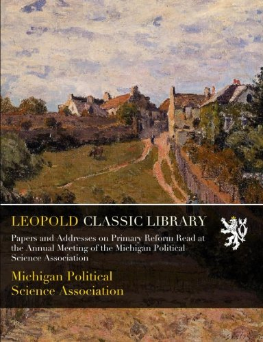 Download Papers and Addresses on Primary Reform Read at the Annual Meeting of the Michigan Political Science Association pdf