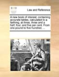 A New Book of Interest, Containing Accurate Tables, Calculated to a Farthing, at Three, Three and a Half, Four, and Five per Cent from One Pound to F, See Notes Multiple Contributors, 1170213170