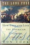 The Long Fuse : How England Lost the American Colonies, 1760-1785, Cook, Don, 0871135884