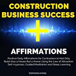 Construction Business Success Affirmations: Positive Daily Affirmations for Contractors to Not Only Build Also a House but a Home Using the Law of Attraction, Self-Hypnosis   Stephens Hyang