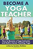 Become a Yoga Teacher: How to Become a Yoga Instructor and Build a Career Teaching Yoga