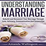 Understanding Marriage: Rebuild and Recommit Your Marriage Through Love, Intimacy, Communication and Connection | Amanda Wallingson
