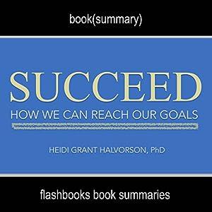 Summary: Succeed: How We Can Reach Our Goals by Heidi Grant Halvorson, PhD: Book Summary Audiobook