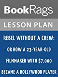Lesson Plan Rebel Without a Crew: Or How a 23-Year-Old Filmmaker with $7,000 Became a Hollywood Player by Robert Rodriguez