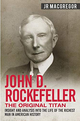 John D. Rockefeller – The Original Titan: Insight and Analysis into the Life of the Richest Man in American History…