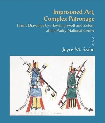 Download Imprisoned Art, Complex Patronage: Plains Drawings by Howling Wolf and Zotom at the Autry National Center PDF