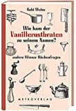 Wie kam der Vanillerostbraten zu seinem Namen?: & andere Wiener Küchenfragen