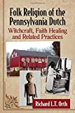 Folk Religion of the Pennsylvania Dutch: Witchcraft, Faith Healing and Related Practices