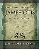 James Otis - The Pre-Revolutionist, John Clark Ridpath, 1594623724