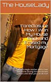 Foreclosure : How I Won My House Back and Erased my Mortgage: What a single mother did to save her home during the foreclosure crisis and what you can do too!
