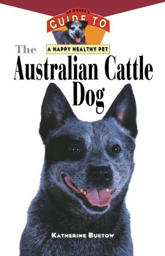 The Australian Cattle Dog: An Owner's Guide to a Happy Healthy Pet (Your Happy Healthy P)