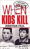 When Kids Kill: Unthinkable Crimes of Lost Innocence (Virgin True Crime)