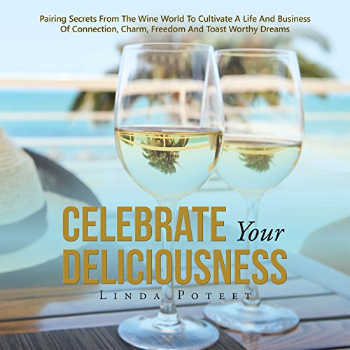 Celebrate Your Deliciousness: Pairing Secrets from the Wine World to Cultivate a Life and Business of Connection, Charm, Freedom and Toast Worthy Dreams by Linda Poteet