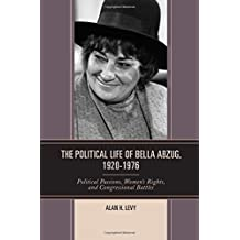 The Political Life of Bella Abzug, 1920–1976: Political Passions, Women's Rights, and Congressional Battles