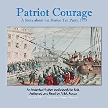 Patriot Courage: A Story About the Boston Tea Party Audiobook by Al M. Rocca Narrated by Al Rocca