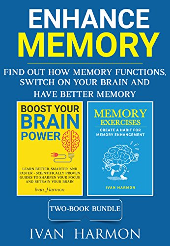 Enhance Memory: Find Out How Memory Functions, Switch On Your Brain and Have Better Memory (Ivan Harmon's series)