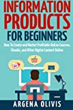 Information Products For Beginners: How To Create and Market Online Courses, eBooks, and Other Digital Products Online