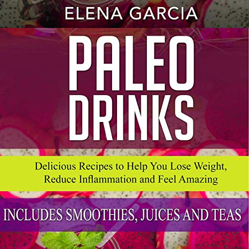 Paleo Drinks: Delicious Recipes to Help You Lose Weight, Reduce Inflammation and Feel Amazing! Includes Smoothies, Juices and Teas (Paleo, Clean Eating, Book 5) by Elena Garcia