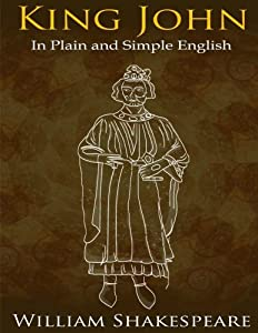King John In Plain and Simple English: (A Modern Translation and the Original Version) (Classics Retold) (Volume 39)