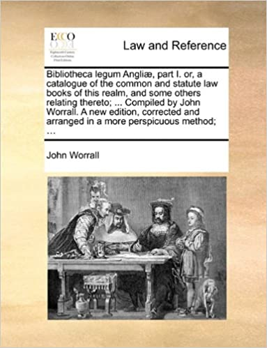 John Worrall - Bibliotheca Legum Angliæ, Part I. Or, A Catalogue Of The Common And Statute Law Books Of This Realm, And Some Others Relating Thereto; ... Compiled By ... Arranged In A More Perspicuous Method; ...