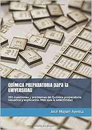 QUÍMICA PREPARATORIA para la UNIVERSIDAD: 293 cuestiones y problemas de Química preparatoria resueltos y explicados. Más que la selectividad: Amazon.es: Ayensa, José Miguel: Libros