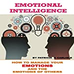 Emotional Intelligence: How to Manage Your Emotions and the Emotions of Others | Patricia A. Carlisle