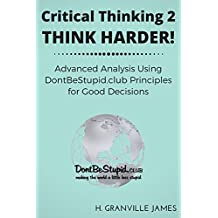 Critical Thinking 2: Think Harder! Advanced Analysis Using DontBeStupid.club Principles for Good Decisions