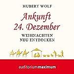 Ankunft 24. Dezember: Weihnachten neu entdecken   Hubert Wolf