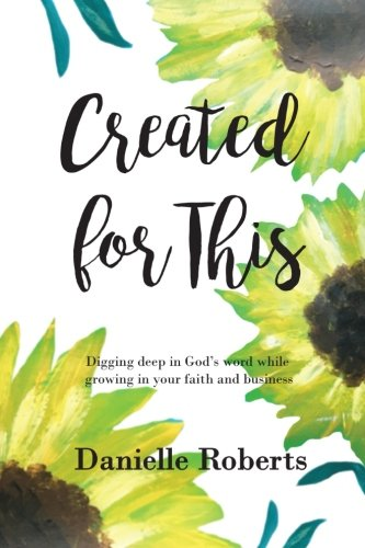 Created for This: Digging deep in Gods word While Growing in your Faith and Business