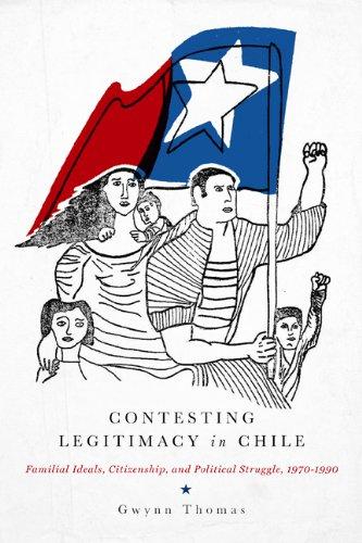 Contesting Legitimacyin Chile: Familial Ideals, Citizenship, and Political Struggle, 1970-1990