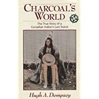 Charcoal's World: The True Story of a Canadian Indian's Last Stand