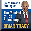 The Mindset of Top Salespeople: Sales Growth Strategies Lecture by Brian Tracy Narrated by Brian Tracy