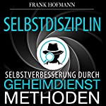Selbstdisziplin [Self-Discipline: Self-Improvement Through Secret Service Methods]: Selbstverbesserung durch Geheimdienstmethoden  | Frank Hofmann