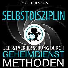 Selbstdisziplin: Selbstverbesserung durch Geheimdienstmethoden Hörbuch von Frank Hofmann Gesprochen von: Markus Meuter