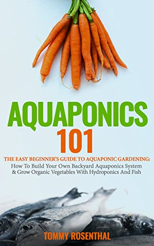 Aquaponics 101: The Easy Beginner's Guide to Aquaponic Gardening:  How To Build Your Own Backyard Aquaponics System and Grow Organic Vegetables With Hydroponics And Fish (Gardening Books Book 1) (Lights Solar Feature With Water Powered)