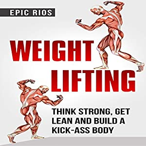 Weight Lifting: Think Strong, Get Lean and Build a Kick-Ass Body: 4 Book Bundle Hörbuch von Epic Rios Gesprochen von: Sonny Dufault