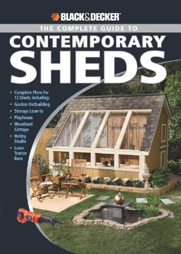 Black & Decker The Complete Guide to Contemporary Sheds: Complete plans for 12 Sheds, Including Garden Outbuilding, Storage Lean-to, Playhouse, Woodland Cott (Black & Decker Complete Guide)
