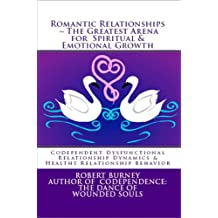 Romantic Relationships ~ The Greatest Arena for Spiritual & Emotional Growth eBook 1: Codependent Dysfunctional Relationship Dynamics & Healthy Relationship Behavior