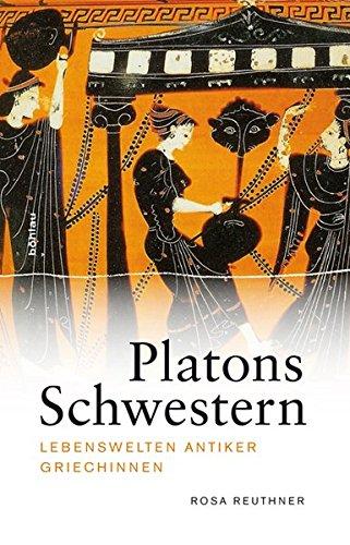 Platons Schwestern: Lebenswelten antiker Griechinnen