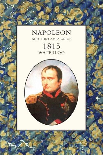 Napoleon And The Campaign Of 1815 : Waterloo: Napoleon And The Campaign Of 1815 : Waterloo